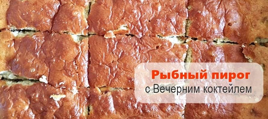 Рыбный пирог с Вечерним коктейлем — 3 рецепта